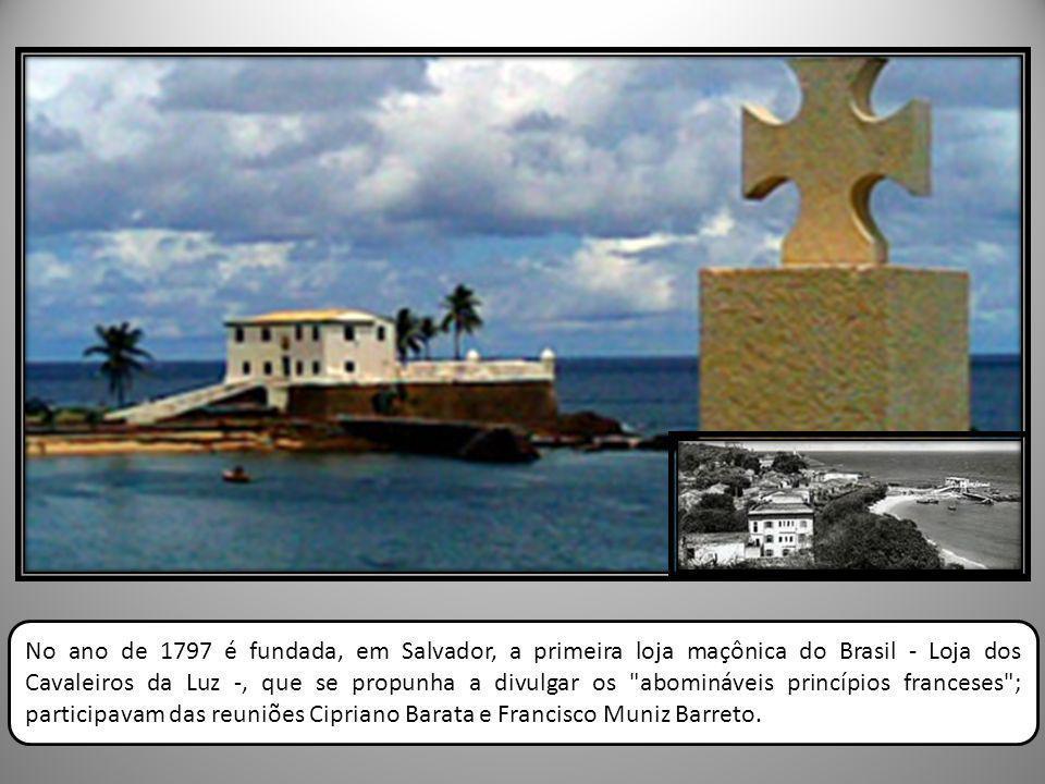 No ano de 1797 é fundada, em Salvador, a primeira loja maçônica do Brasil - Loja dos Cavaleiros da Luz -, que se propunha a divulgar os abomináveis princípios franceses ; participavam das reuniões Cipriano Barata e Francisco Muniz Barreto.