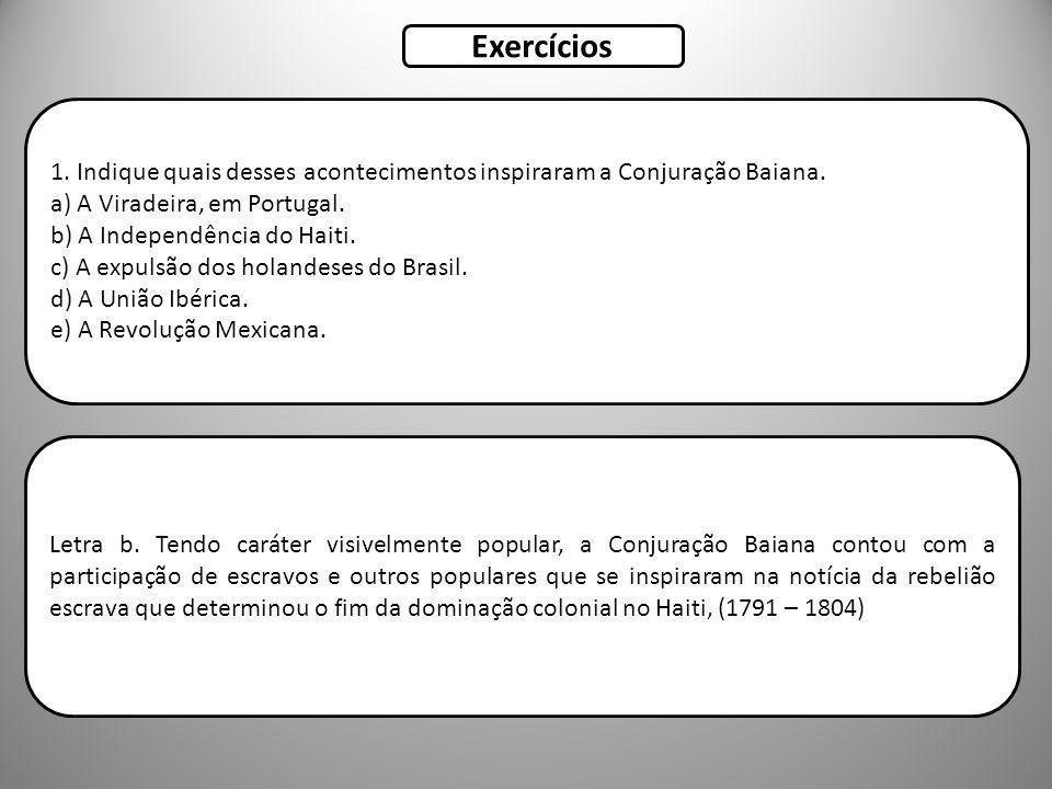 Exercícios 1. Indique quais desses acontecimentos inspiraram a Conjuração Baiana. a) A Viradeira, em Portugal.