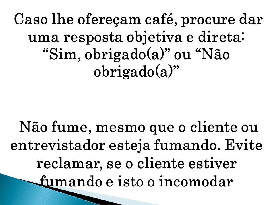 Caso lhe ofereçam café, procure dar uma resposta objetiva e direta: Sim, obrigado(a) ou Não obrigado(a)