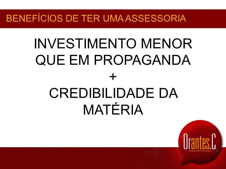 INVESTIMENTO MENOR QUE EM PROPAGANDA + CREDIBILIDADE DA MATÉRIA