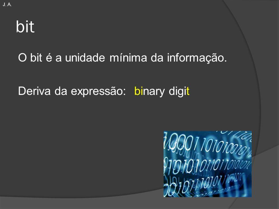 J. A. bit O bit é a unidade mínima da informação. Deriva da expressão: binary digit