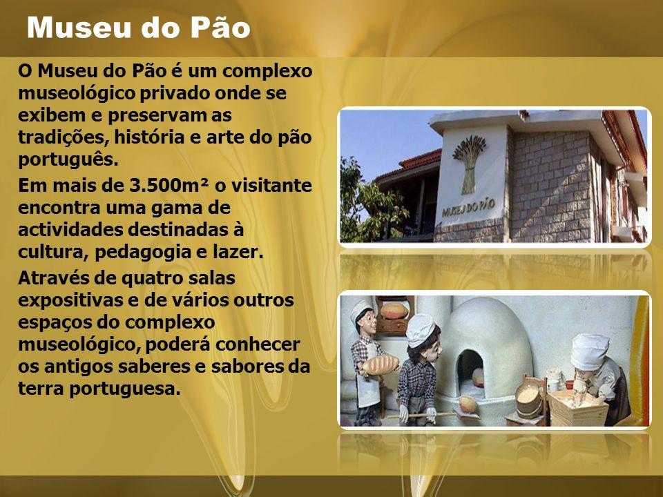 Museu do Pão O Museu do Pão é um complexo museológico privado onde se exibem e preservam as tradições, história e arte do pão português.