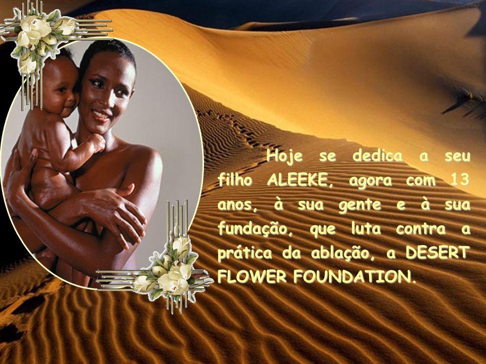 Hoje se dedica a seu filho ALEEKE, agora com 13 anos, à sua gente e à sua fundação, que luta contra a prática da ablação, a DESERT FLOWER FOUNDATION.