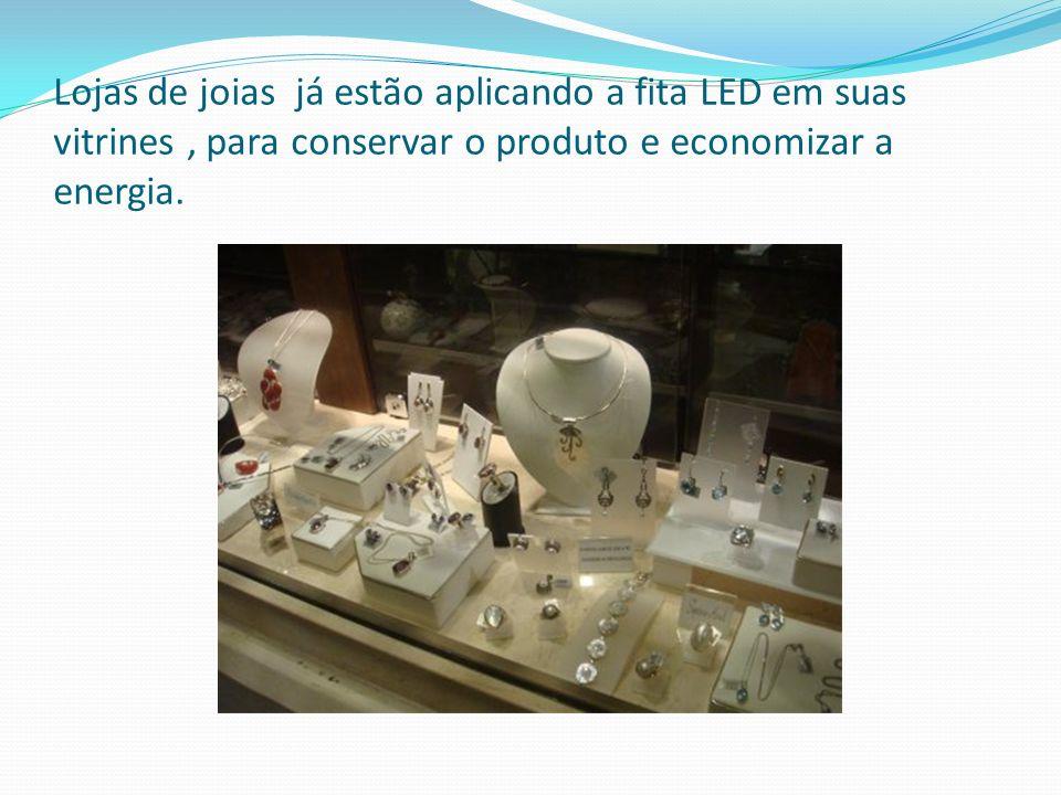 Lojas de joias já estão aplicando a fita LED em suas vitrines , para conservar o produto e economizar a energia.