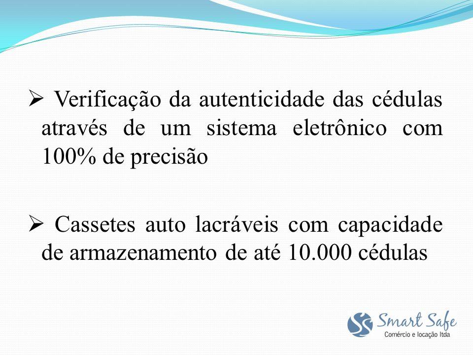  Verificação da autenticidade das cédulas através de um sistema eletrônico com 100% de precisão  Cassetes auto lacráveis com capacidade de armazenamento de até 10.000 cédulas