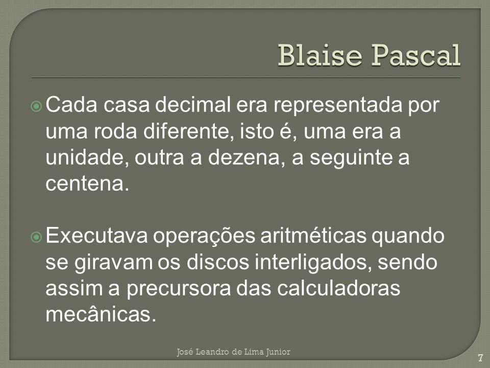 Blaise Pascal Cada casa decimal era representada por uma roda diferente, isto é, uma era a unidade, outra a dezena, a seguinte a centena.