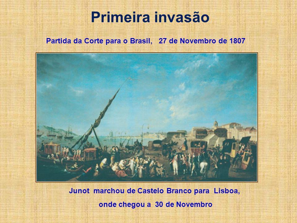 Primeira invasão Partida da Corte para o Brasil, 27 de Novembro de 1807. Junot marchou de Castelo Branco para Lisboa,