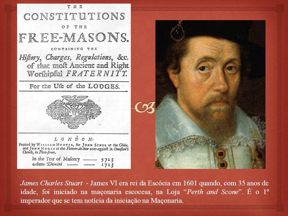 James Charles Stuart - James VI era rei da Escócia em 1601 quando, com 35 anos de idade, foi iniciado na maçonaria escocesa, na Loja Perth and Scone .