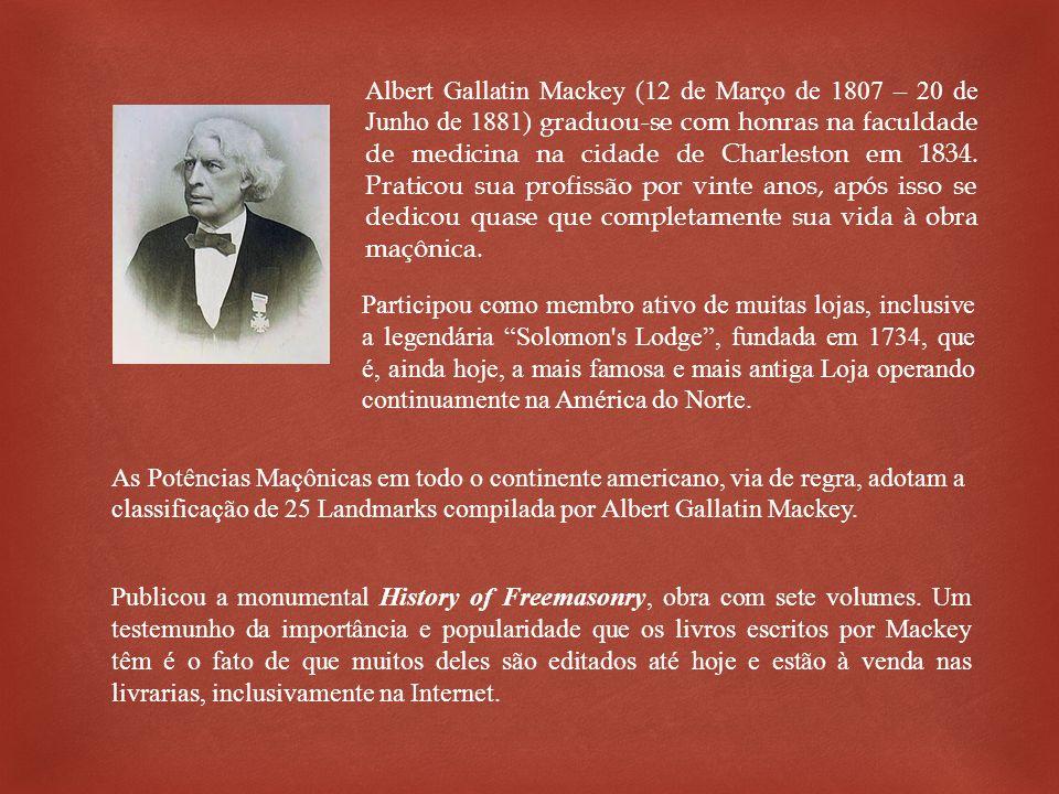 Albert Gallatin Mackey (12 de Março de 1807 – 20 de Junho de 1881) graduou-se com honras na faculdade de medicina na cidade de Charleston em 1834. Praticou sua profissão por vinte anos, após isso se dedicou quase que completamente sua vida à obra maçônica.