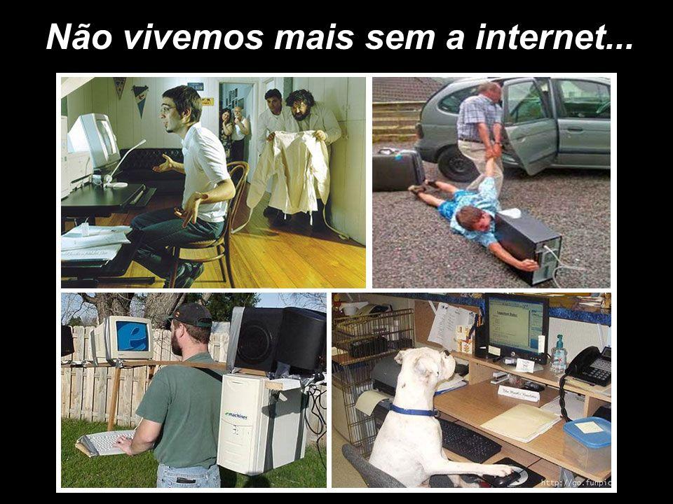 Não vivemos mais sem a internet...