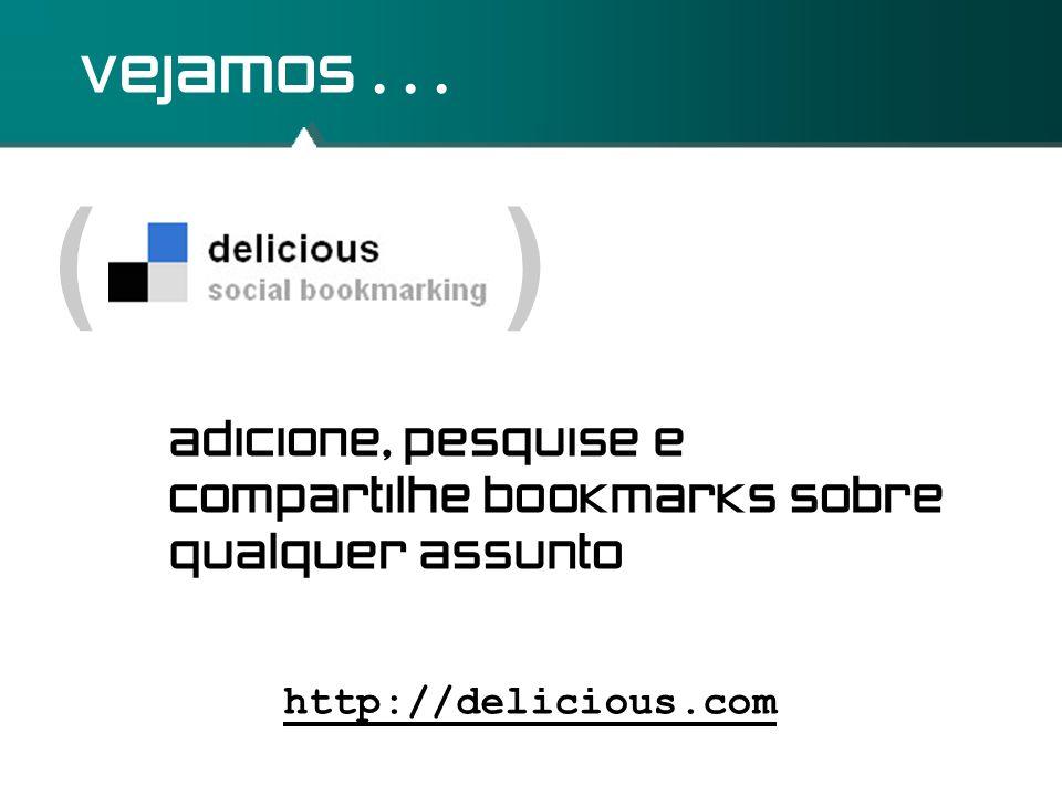 vejamos . ( ) adicione, pesquise e compartilhe bookmarks sobre qualquer assunto.