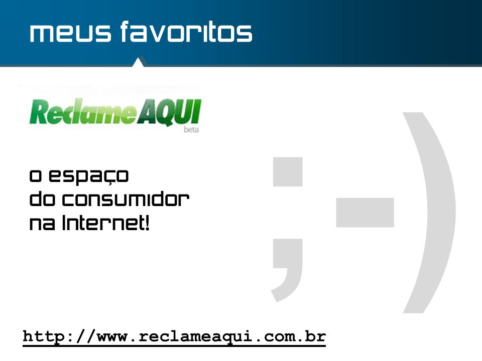 ;-) meus favoritos o espaço do consumidor na Internet!
