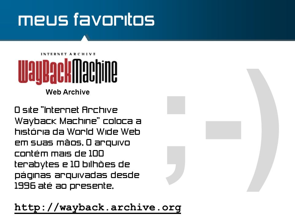 ;-) meus favoritos http://wayback.archive.org