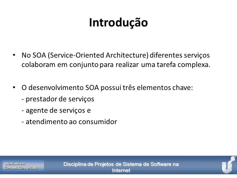 Introdução No SOA (Service-Oriented Architecture) diferentes serviços colaboram em conjunto para realizar uma tarefa complexa.