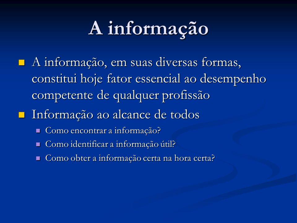 A informação A informação, em suas diversas formas, constitui hoje fator essencial ao desempenho competente de qualquer profissão.