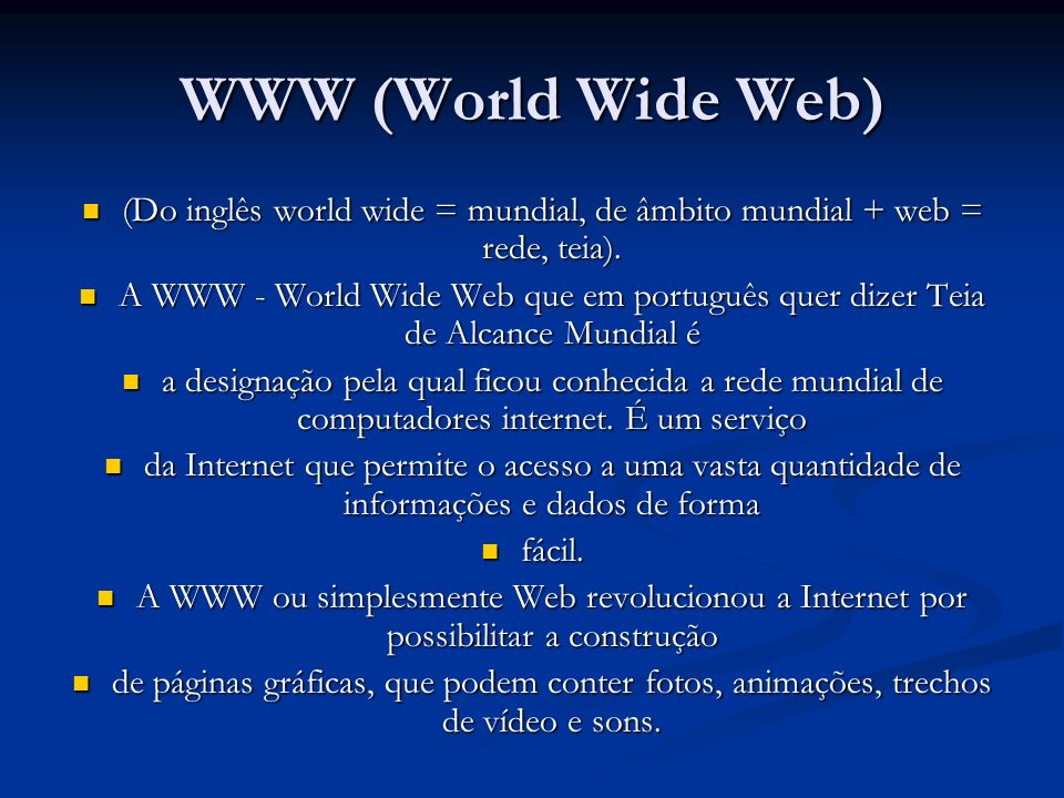 WWW (World Wide Web) (Do inglês world wide = mundial, de âmbito mundial + web = rede, teia).