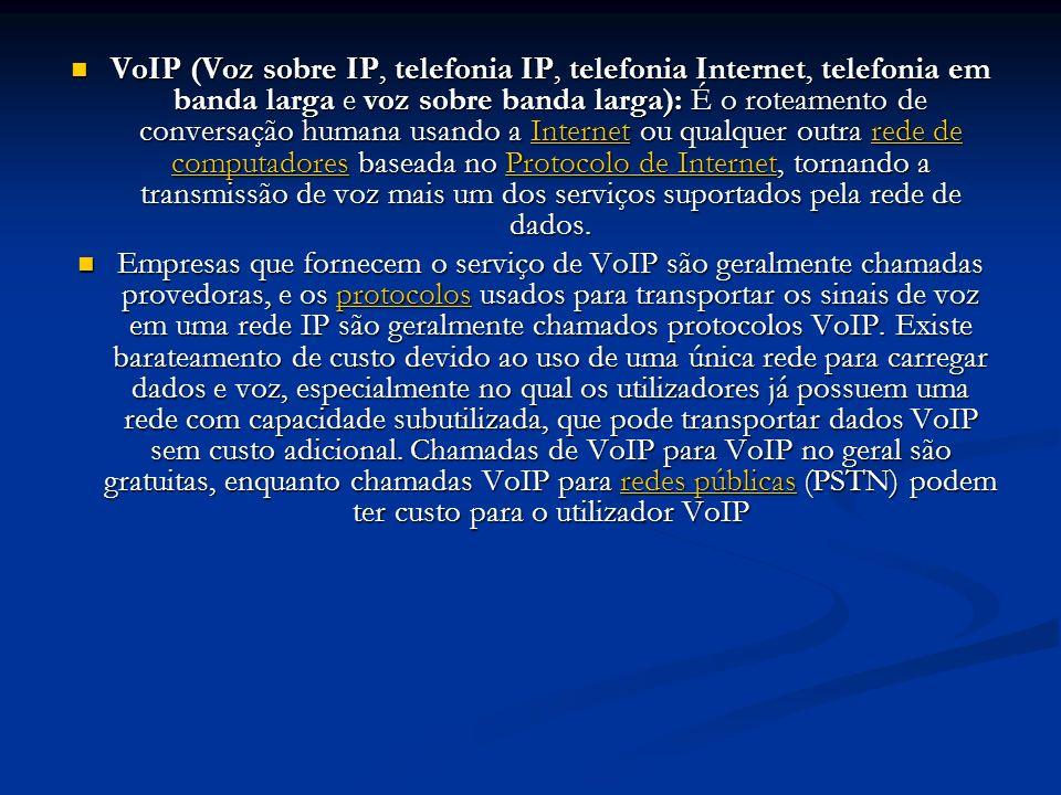 VoIP (Voz sobre IP, telefonia IP, telefonia Internet, telefonia em banda larga e voz sobre banda larga): É o roteamento de conversação humana usando a Internet ou qualquer outra rede de computadores baseada no Protocolo de Internet, tornando a transmissão de voz mais um dos serviços suportados pela rede de dados.