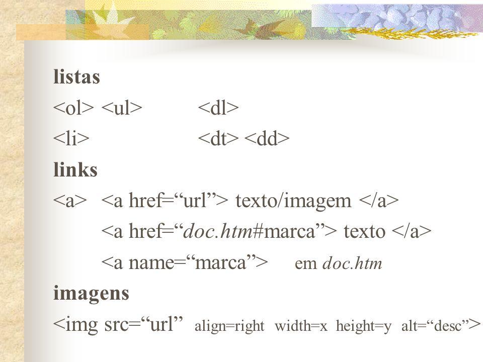 listas <ol> <ul> <dl> <li> <dt> <dd> links. <a> <a href= url > texto/imagem </a> <a href= doc.htm#marca > texto </a>