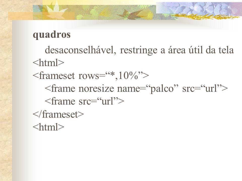 quadros desaconselhável, restringe a área útil da tela. <html> <frameset rows= *,10% > <frame noresize name= palco src= url >