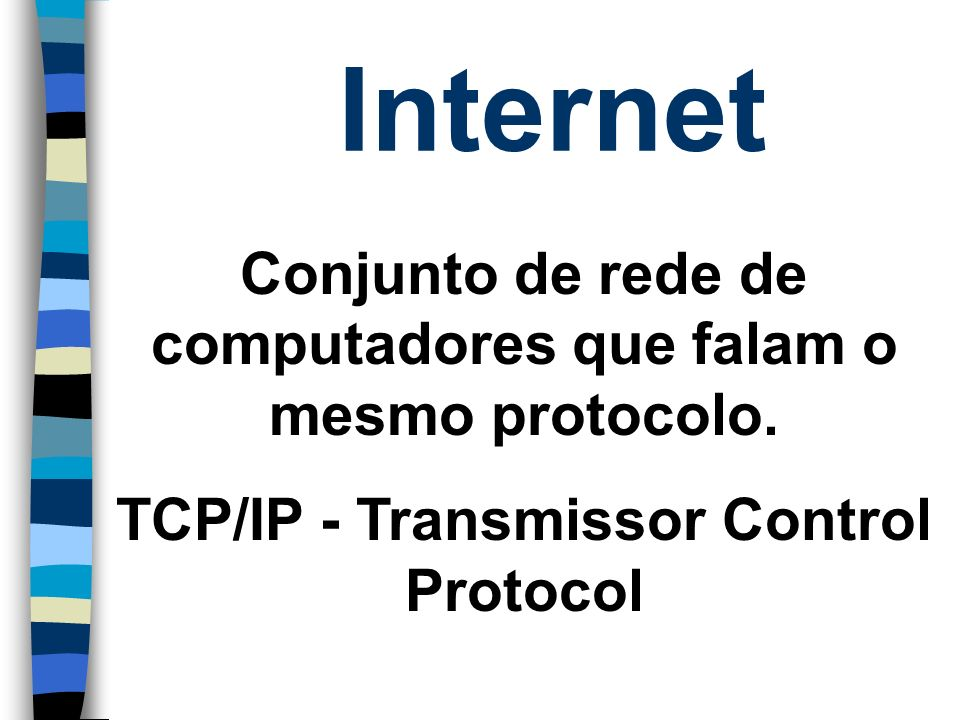 Internet Conjunto de rede de computadores que falam o mesmo protocolo.