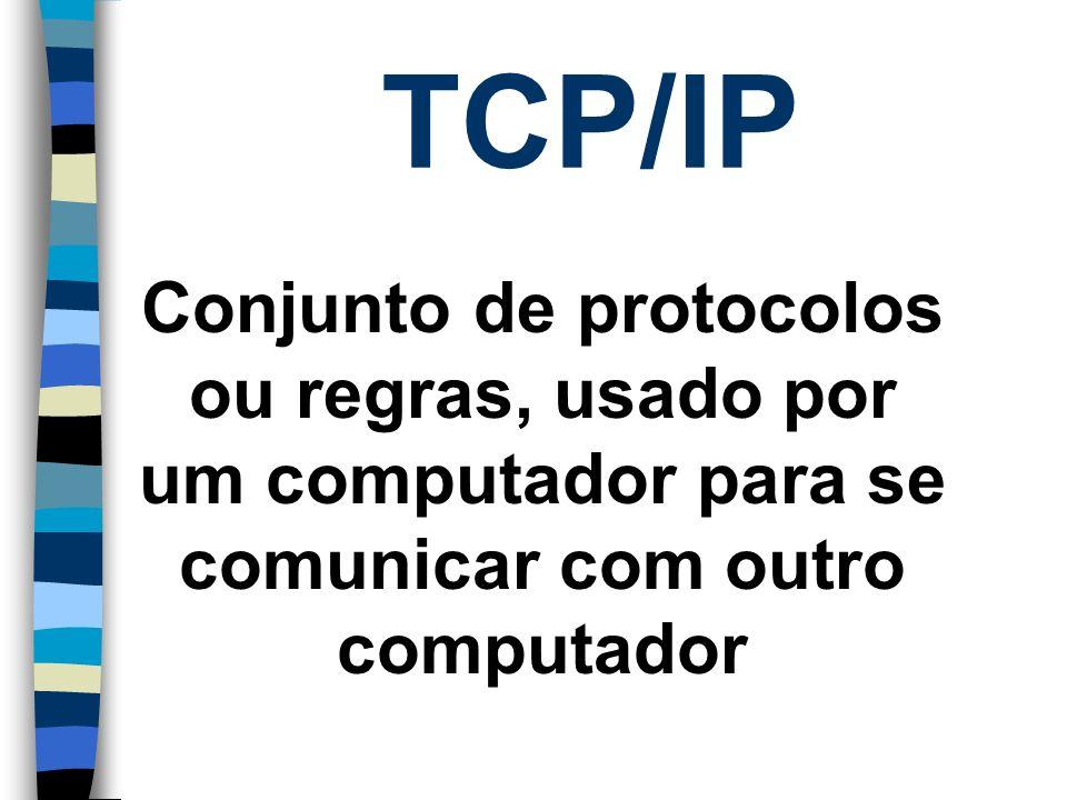 TCP/IP Conjunto de protocolos ou regras, usado por um computador para se comunicar com outro computador.