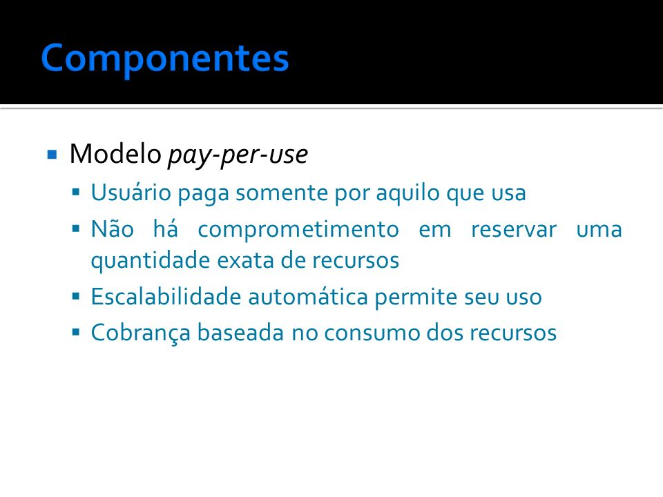 Componentes Modelo pay-per-use Usuário paga somente por aquilo que usa