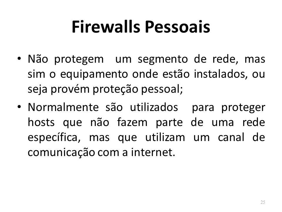 Firewalls Pessoais Não protegem um segmento de rede, mas sim o equipamento onde estão instalados, ou seja provém proteção pessoal;