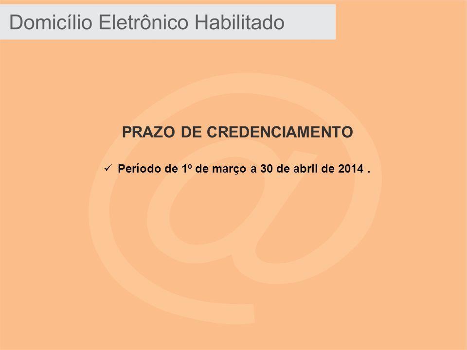 PRAZO DE CREDENCIAMENTO Período de 1º de março a 30 de abril de 2014 .