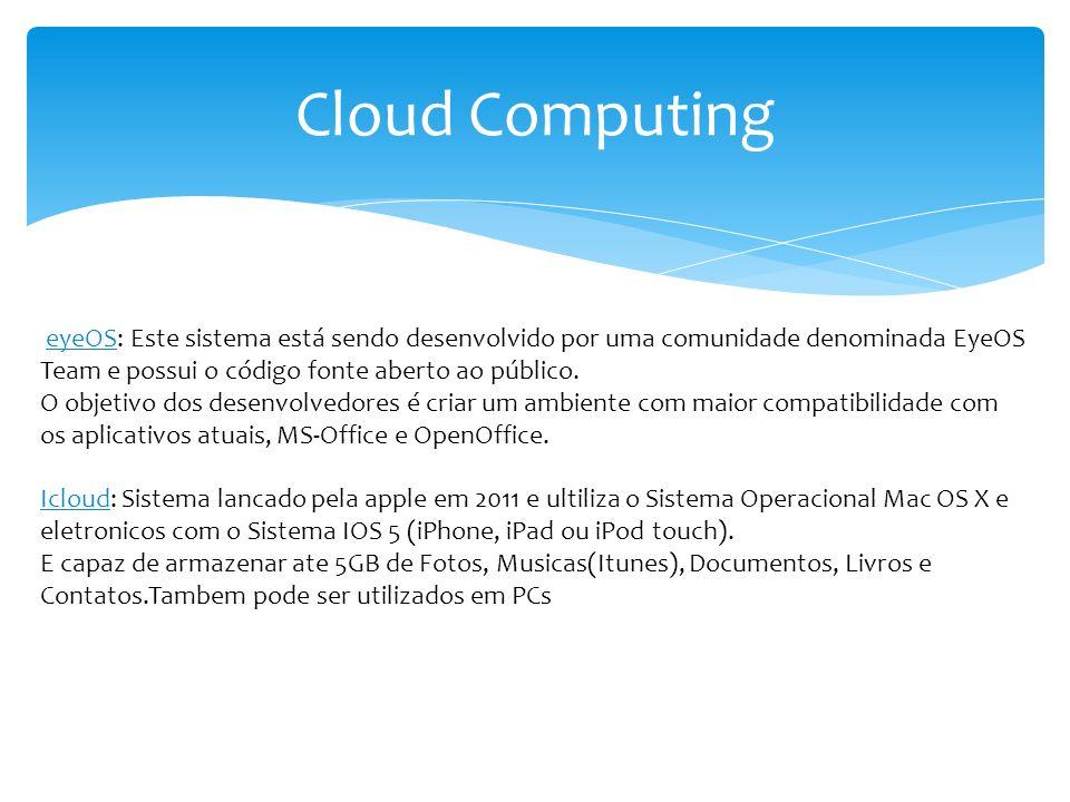 Cloud Computing eyeOS: Este sistema está sendo desenvolvido por uma comunidade denominada EyeOS Team e possui o código fonte aberto ao público.
