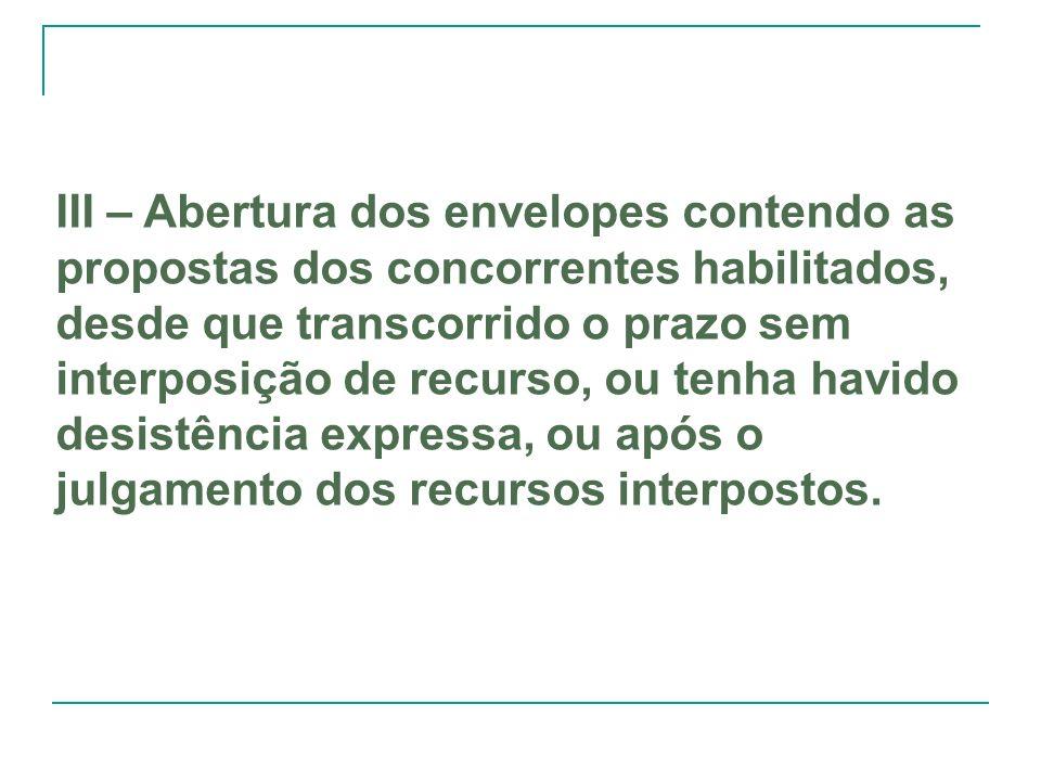III – Abertura dos envelopes contendo as propostas dos concorrentes habilitados, desde que transcorrido o prazo sem interposição de recurso, ou tenha havido desistência expressa, ou após o julgamento dos recursos interpostos.