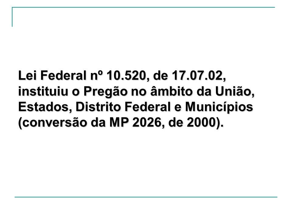 Lei Federal nº 10.520, de 17.07.02, instituiu o Pregão no âmbito da União, Estados, Distrito Federal e Municípios (conversão da MP 2026, de 2000).