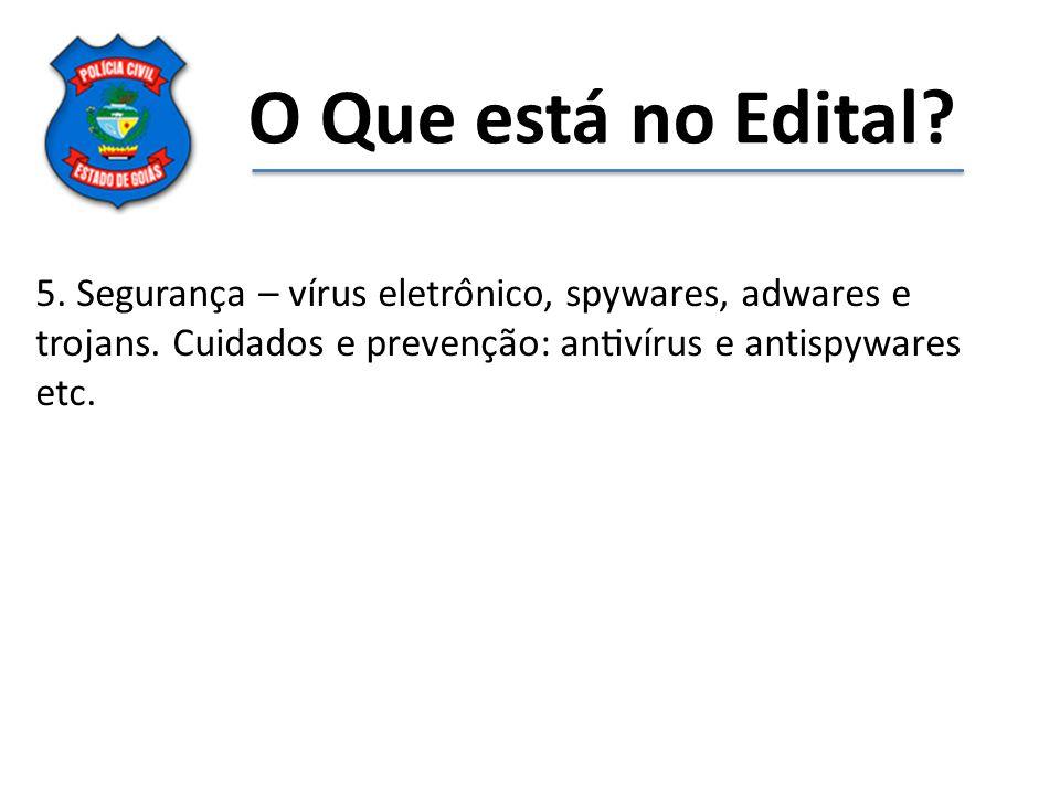 O Que está no Edital. 5. Segurança – vírus eletrônico, spywares, adwares e trojans.