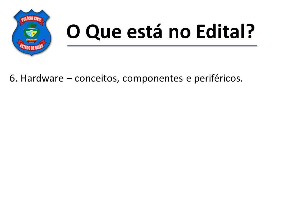 O Que está no Edital 6. Hardware – conceitos, componentes e periféricos.
