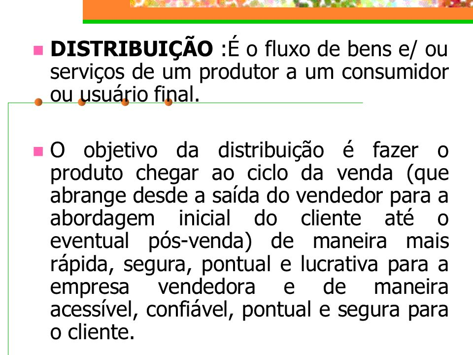 DISTRIBUIÇÃO :É o fluxo de bens e/ ou serviços de um produtor a um consumidor ou usuário final.