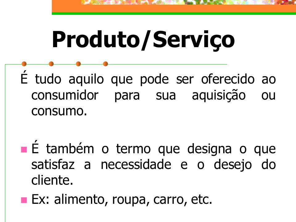 Produto/Serviço É tudo aquilo que pode ser oferecido ao consumidor para sua aquisição ou consumo.
