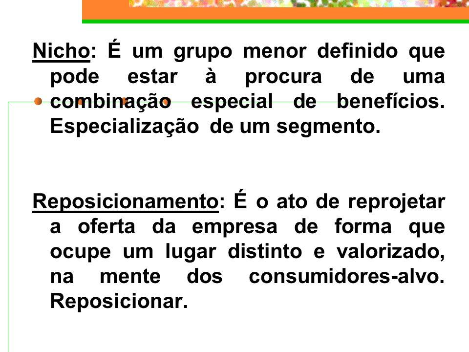 Nicho: É um grupo menor definido que pode estar à procura de uma combinação especial de benefícios. Especialização de um segmento.