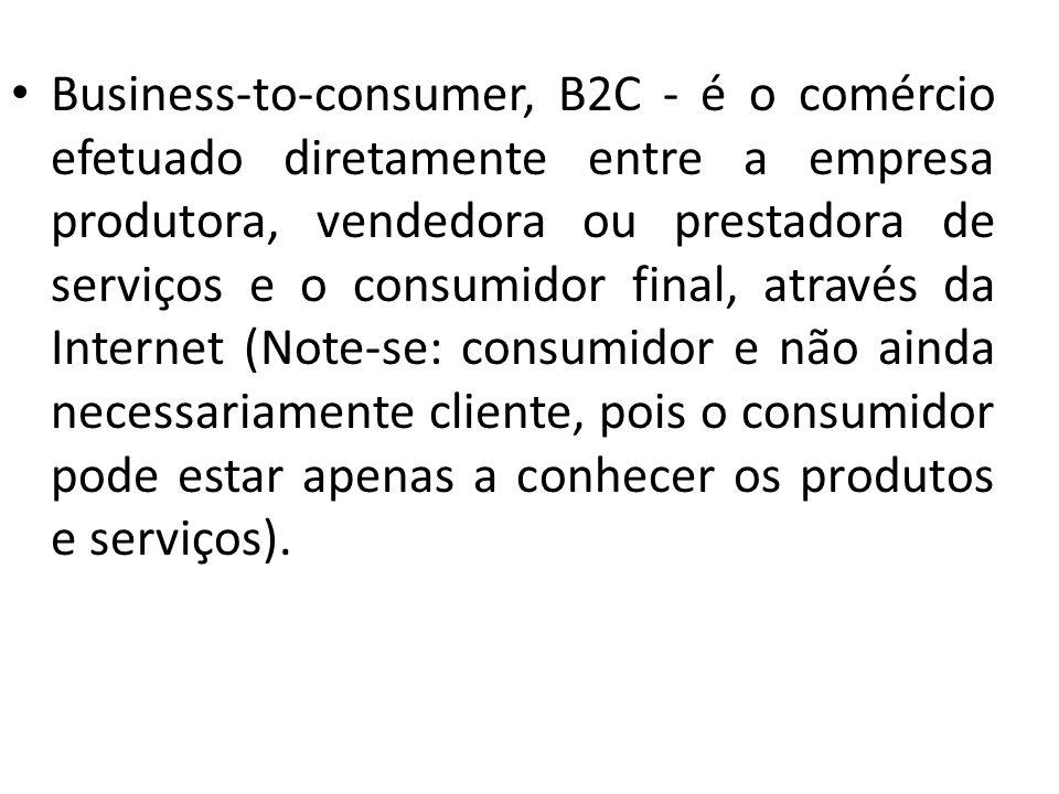 Business-to-consumer, B2C - é o comércio efetuado diretamente entre a empresa produtora, vendedora ou prestadora de serviços e o consumidor final, através da Internet (Note-se: consumidor e não ainda necessariamente cliente, pois o consumidor pode estar apenas a conhecer os produtos e serviços).
