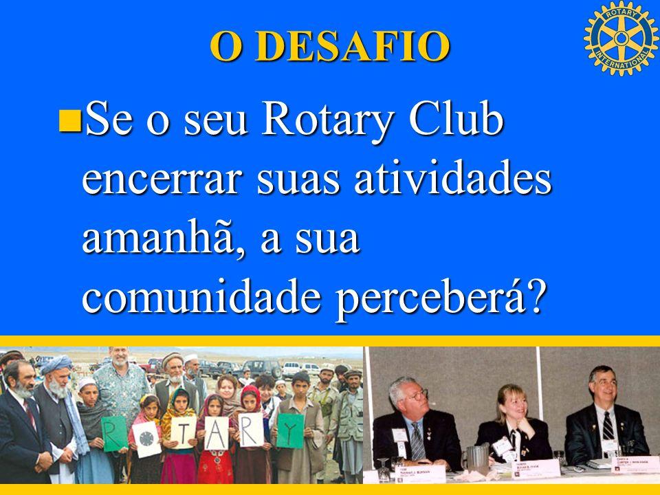 O DESAFIO Se o seu Rotary Club encerrar suas atividades amanhã, a sua comunidade perceberá.