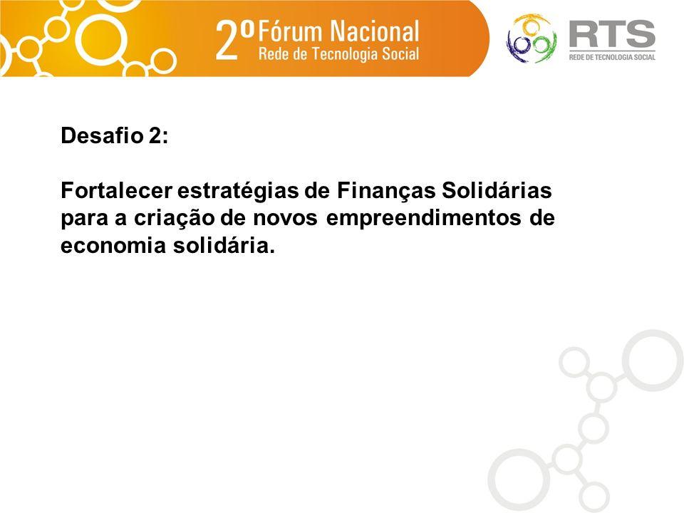 Desafio 2: Fortalecer estratégias de Finanças Solidárias para a criação de novos empreendimentos de economia solidária.