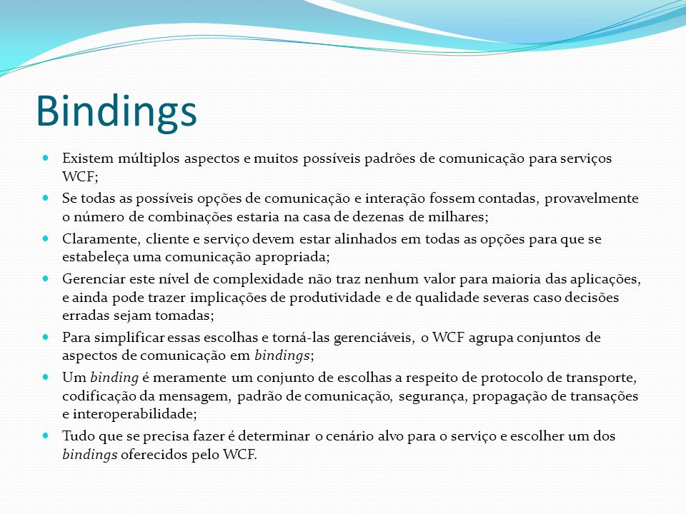 Bindings Existem múltiplos aspectos e muitos possíveis padrões de comunicação para serviços WCF;