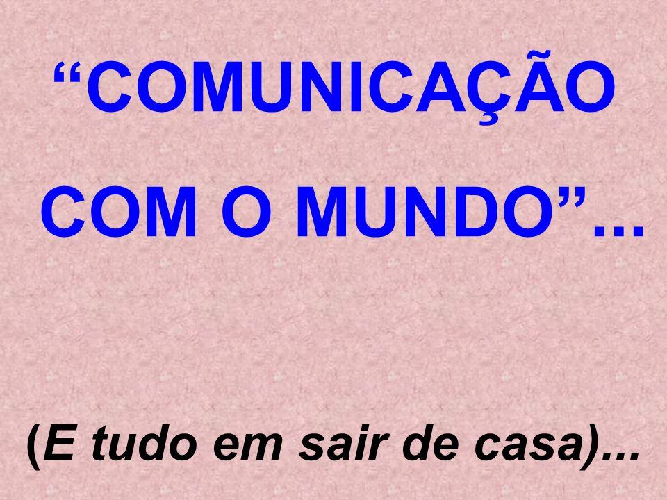 COMUNICAÇÃO COM O MUNDO ... (E tudo em sair de casa)...