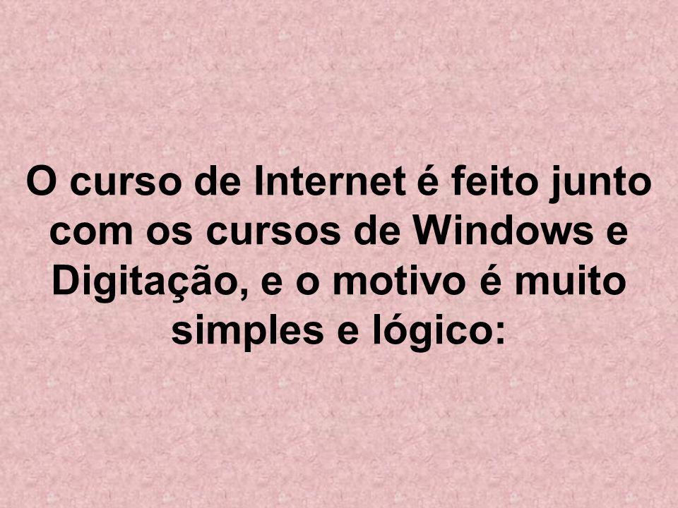 O curso de Internet é feito junto com os cursos de Windows e Digitação, e o motivo é muito simples e lógico: