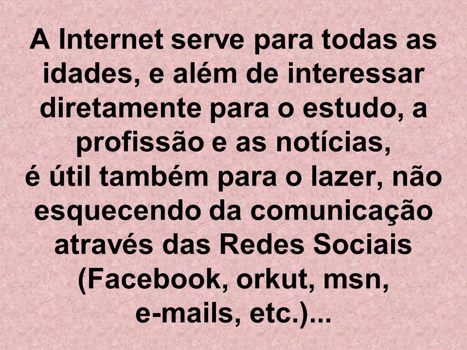 A Internet serve para todas as idades, e além de interessar diretamente para o estudo, a profissão e as notícias, é útil também para o lazer, não esquecendo da comunicação através das Redes Sociais (Facebook, orkut, msn, e-mails, etc.)...