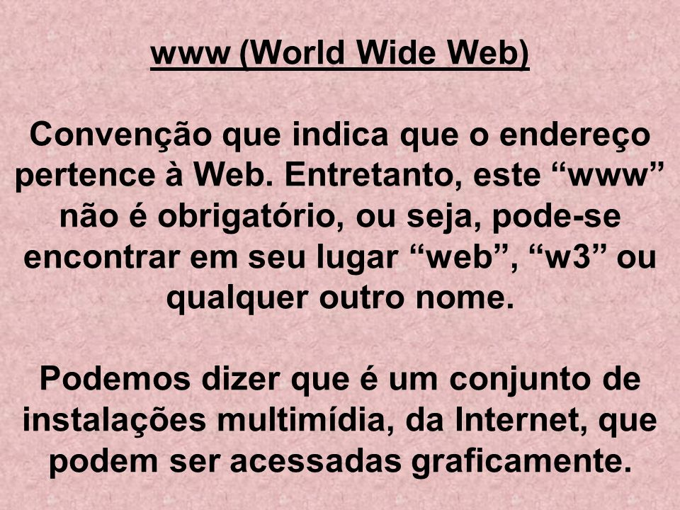 www (World Wide Web) Convenção que indica que o endereço pertence à Web.