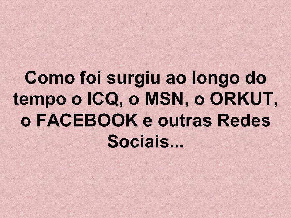 Como foi surgiu ao longo do tempo o ICQ, o MSN, o ORKUT, o FACEBOOK e outras Redes Sociais...