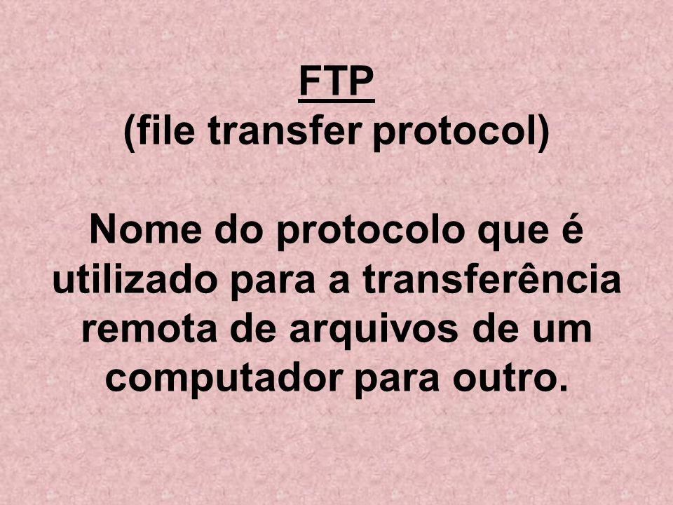 FTP (file transfer protocol) Nome do protocolo que é utilizado para a transferência remota de arquivos de um computador para outro.