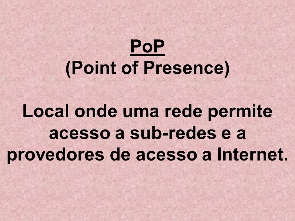 PoP (Point of Presence) Local onde uma rede permite acesso a sub-redes e a provedores de acesso a Internet.