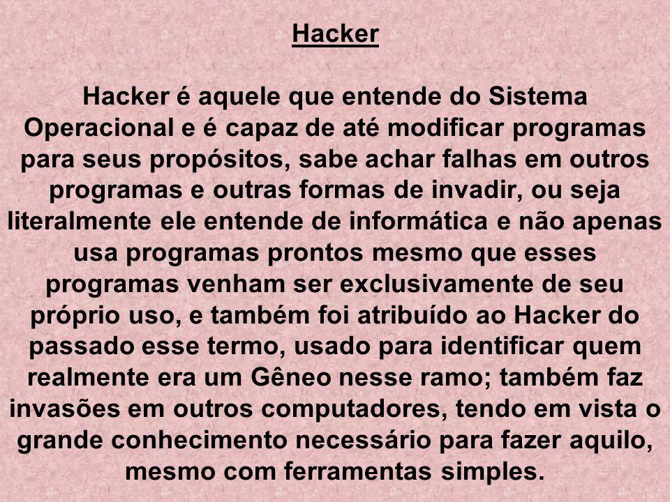 Hacker Hacker é aquele que entende do Sistema Operacional e é capaz de até modificar programas para seus propósitos, sabe achar falhas em outros programas e outras formas de invadir, ou seja literalmente ele entende de informática e não apenas usa programas prontos mesmo que esses programas venham ser exclusivamente de seu próprio uso, e também foi atribuído ao Hacker do passado esse termo, usado para identificar quem realmente era um Gêneo nesse ramo; também faz invasões em outros computadores, tendo em vista o grande conhecimento necessário para fazer aquilo, mesmo com ferramentas simples.