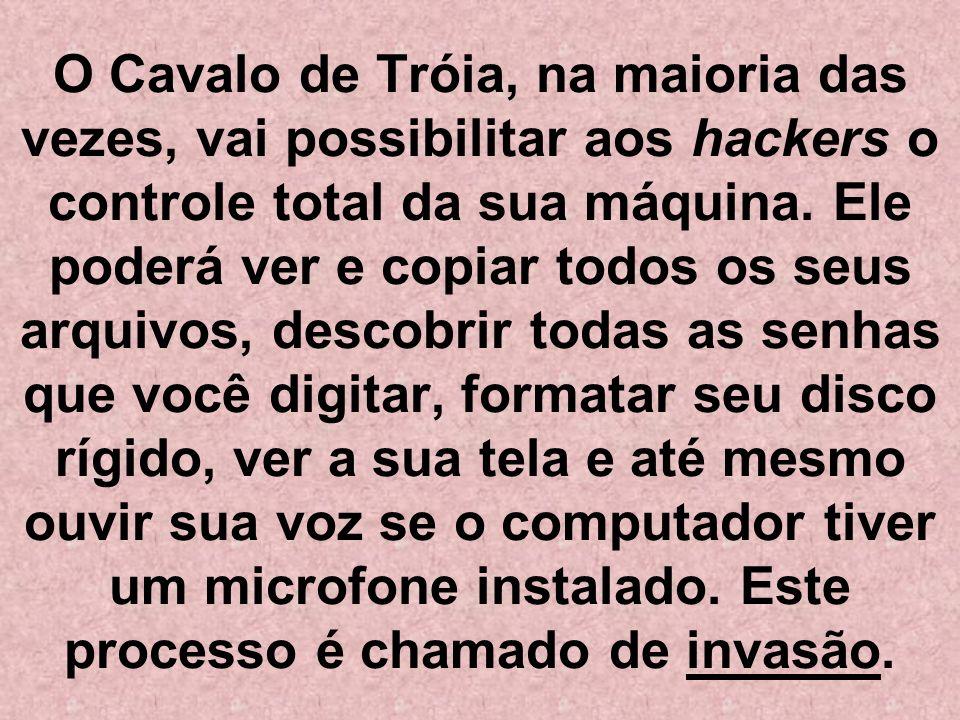O Cavalo de Tróia, na maioria das vezes, vai possibilitar aos hackers o controle total da sua máquina.