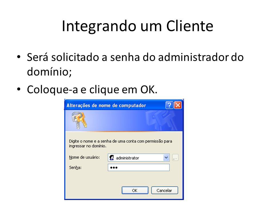 Integrando um Cliente Será solicitado a senha do administrador do domínio; Coloque-a e clique em OK.